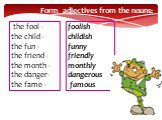 the fool - the child - the fun - the friend - the month - the danger- the fame -. foolish childish funny friendly monthly dangerous famous. Form adjectives from the nouns: