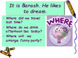 It is Barash. He likes to dream. Where did we travel last time? Where do we drink afternoon tea today? Where will we arrange funny party?