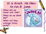 It is Krosh. He likes to run & jump. When did we travel last time? When do we drink tea? When will they arrange funny party?