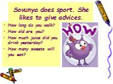 Sovunya does sport. She likes to give advices. How long do you walk? How old are you? How much juice did you drink yesterday? How many sweets will you eat?
