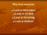 Physical exercises. Look at the window Look at the door Look at the ceiling Look at the floor!