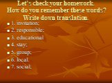 Let's check your homework. How do you remember these words? Write down translation. 1. invitation; 2. responsible; 3. educational 4. stay; 5. group; 6. local. 7. social;