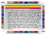 Social Contribution. Jack London made a huge impact on the writing society. The books he wrote opened the minds of many readers, young and old. His books included philosophy, nature, and rules of life. He was also an amazing Socialist. Though some of London's actions ended him up in jail, he loved t