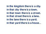 In the kingdom there is a city. In that city there is a town. In that town there is a street. In that street there is a lane. In the lane there is a yard. In that yard there is a house…