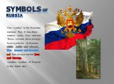 SYMBOLS of RUSSIA. One symbol is the Russian national flag. It has three stripes: white, blue and red. These colours have always been symbolic in Russia: white –noble and sincere, blue –honest and devoted, red has always meant love and bravery. Another symbol of Russia is the birch tree.