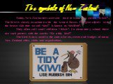 """Today, New Zealanders overseas (and at home) are called """"Kiwis"""". The Kiwi is closely associated with the Armed Forces. The green fruit with the brown skin that we call """"kiwi"""" is known as """"kiwifruit"""". They often call small children """"Kiwis"""". In elementary school there are such posters with the words:"""