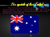 The New Zealand and Australian flags have very much in common. The only difference is that the Australian Flag shows the stars of the Southern Cross in white colour on a blue field while the New Zealand Flag shows the stars in red on a blue field.