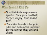 What Scottish Kids Do. Scottish kids enjoy many sports. They play football, soccer, rugby, squash and golf. They like to ride a bicycle, hike and fish in the summer. In the winter they ski and skate.