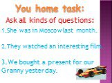 You home task: Ask all kinds of questions: She was in Moscow last month. They watched an interesting film. We bought a present for our Granny yesterday.