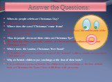"""Answer the Questions: When do people celebrate Christmas Day? Christmas Day is on the 25 th of December. Where does the word """"Christmas"""" come from? The word """"Christmas"""" comes from the words """"Christ's Mass""""-the celebration of the birth of Jesus Christ. How do people decorate their cities on Christmas"""