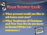 What present would you like to ask Santa next year? What Traditions of Christmas and New Year Eve do you know in Russia?(Write 7-10 sentences.). Your home task: