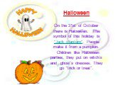 """Halloween On the 31st of October there is Halowe'en. The symbol of this holiday is """"Jack o'lantern"""". People make it from a pumpkin.  Children like Haloween parties, they put on witch's and ghost's dresses. They go """"trick or treat""""."""