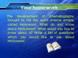 Your homework. The development of cinematography brought to life the world cinema empire called Hollywood. What do you know about Hollywood? What would you like to know about it? Write a list of questions which you would like to ask about Hollywood.