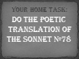 Do the poetic translation of the Sonnet №78. Your home task: