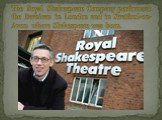 The Royal Shakespeare Company performs at the Barbican in London and in Stratford-on-Avon where Shakespeare was born.