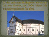 In the early 1590 Shakespeare are set up his own theatre, the Globe, where his company performed his plays.