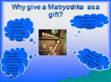 Why give a Matryoshka as a gift? Russian Matryoshkas show the spirit of time, the present and the past. They have a legendary value because they are pieces of folk art made with excellent precision and beauty. They have a story to tell and a message to communicate. These dolls represent the soul and