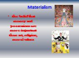 Materialism. the belief that money and possessions are more important than art, religion, moral values