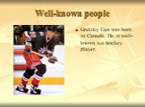 Gretzky Uan was born in Canada. He is well-known ice hockey player.
