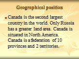 Canada is the second largest country in the world. Only Russia has a greater land area. Canada is situated in North America. Canada is a federation of 10 provinces and 2 territories.
