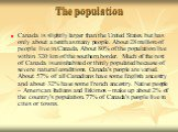 The population. Canada is slightly larger than the United States, but has only about a tenth as many people. About 28 million of people live in Canada. About 80% of the population live within 320 km of the southern border. Much of the rest of Canada is uninhabited or thinly populated because of seve