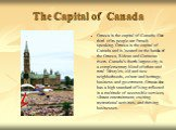 The Capital of Canada. Ottawa is the capital of Canada. One third of its people are French-speaking. Ottawa is the capital of Canada and is located on the banks of the Ottawa, Rideau and Gatineau rivers. Canada's fourth-largest city is a complementary blend of urban and rural lifestyles, old and new