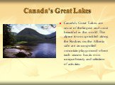 Canada's Great Lakes. Canada's Great Lakes are some of the largest and most beautiful in the world. The alpine towns sprinkled along the Rockies on the Alberta side are an unspoiled mountain playground where each season has its own unique beauty and selection of activities.