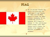 FIAG. The red and white Canadian flag shows a leaf of the maple tree, which grows in North America. The maple leaf is the official emblem of Canada. The official ceremony inaugurating the new Canadian flag was held on Parliament Hill in Ottawa on February 15, 1965, with Governor General Georges Vani