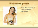 Well-known people. Selin Dion was born in Canada, Quebec, Shurlemun.