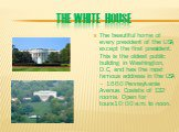 The White House. The beautiful home of every president of the USA, except the first president. This is the oldest public building in Washington, D.C, and has the most famous address in the USA – 1660 Pennsylvania Avenue. Cosists of 132 rooms. Open for tours10:00 a.m. to noon.