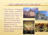 The Library of Congress. The Library of Congress is the largest nathional library in the States. It contains more than 13 million books, more than 19 manuscripsts, including the personal papers of the US presidents. It takes 340 miles of shelves to hold all the books.