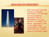 """Washington monument. This monument was built in honor of George Washington. It is 555 feet tall and provides a panoramic view of Washington, D.C., via elevator. It is called """"The Pencil"""", because it is one of the tallest stone construction in the world and in the USA. Located south of the White Hous"""