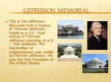 Gefferson memorial. This is the Jefferson Memorial built in honour of Thomas Jefferson. Inside is a 19 – foot statue of Thomas Jefferson standing on a 6 – foot pedestal. The Declaration of Independence was written by Thomas Jefferson. He was the first President of the United States.