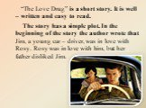 """""""The Love Drug"""" is a short story. It is well – written and easy to read. The story has a simple plot. In the beginning of the story the author wrote that Jim, a young car – driver, was in love with Rosy. Rosy was in love with him, but her father disliked Jim."""