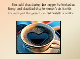 Jim said that during the supper he looked at Rosy and decided that he mustn't do it with her and put the powder in old Riddle's coffee.