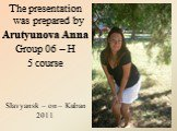 The presentation was prepared by Arutyunova Anna Group 06 – H 5 course Slavyansk – on – Kuban 2011