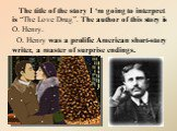 """The title of the story I 'm going to interpret is """"The Love Drug"""". The author of this story is O. Henry. O. Henry was a prolific American short-story writer, a master of surprise endings."""
