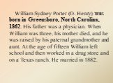 William Sydney Porter (O. Henry) was born in Greensboro, North Carolina, 1862. His father was a physician. When William was three, his mother died, and he was raised by his paternal grandmother and aunt. At the age of fifteen William left school and then worked in a drug store and on a Texas ranch.