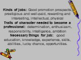 Kinds of jobs: Good promotion prospects, prestigious and well-paid, rewarding and interesting, intellectual, physical Traits of character needed to become a professional: determination, enthusiasm, responsibility, intelligence, ambition Necessary things for job: good education, knowledge, experience