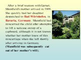After a brief reunion with Garnet, Mansfield's mother arrived in 1909. She quickly had her daughter despatched to Bad Wörishofen, in Bavaria, Germany. Mansfield had miscarried the child after attempting to lift a suitcase on top of a cupboard, although it is not known whether her mother knew of this