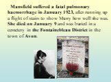 Mansfield suffered a fatal pulmonary haemorrhage in January 1923, after running up a flight of stairs to show Murry how well she was. She died on January 9 and was buried in a cemetery in the Fontainebleau District in the town of Avon.