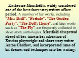 "Katherine Mansfield is widely considered one of the best short story writers of her period. A number of her works, including ""Miss Brill"", ""Prelude"", ""The Garden Party"", ""The Doll's House"", and later works such as ""The Fly"", are frequently collected in short s"