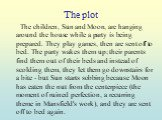 The plot. The children, Sun and Moon, are hanging around the house while a party is being prepared. They play games, then are sent off to bed. The party wakes them up; their parents find them out of their beds and instead of scolding them, they let them go downstairs for a bite - but Sun starts sobb