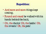 Repetition: And more and more things kept coming; Round and round he walked with his hands behind the back; Oh, the ducks! Oh, the lambs! Oh, the sweets! Oh, the pets!