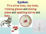 Epithets: Two silver lions, tiny birds, winking glasses and shining plates and sparkling knives and forks…
