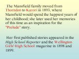 """The Mansfield family moved from Thorndon to Karori in 1893, where Mansfield would spend the happiest years of her childhood; she later used her memories of this time as an inspiration for the """"Prelude"""" story. Her first published stories appeared in the High School Reporter and the Wellingt"""