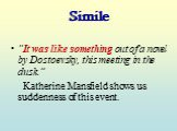 """Simile. """"It was like something out of a novel by Dostoevsky, this meeting in the dusk."""" Katherine Mansfield shows us suddenness of this event."""