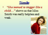 """She seemed to stagger like a child…"" shows us that Miss Smith was really helpless and weak."