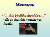 "Metonymy. ""…thin birdlike shoulders…"" tells us that this woman was fragile."
