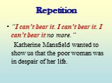 "Repetition. ""I can't bear it. I can't bear it. I can't bear it no more."" Katherine Mansfield wanted to show us that the poor woman was in despair of her life."